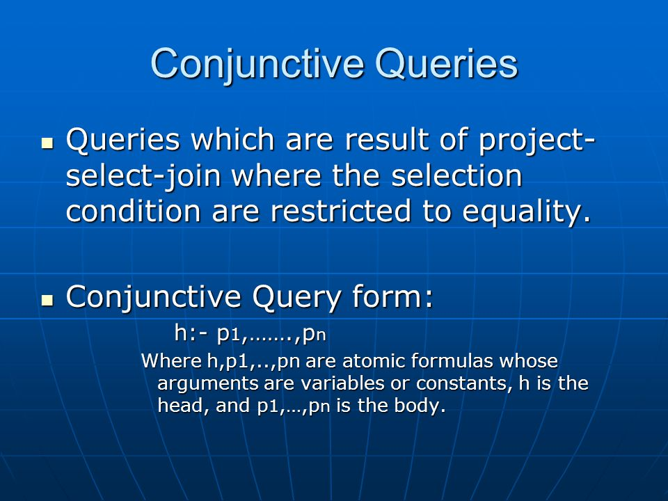 Conjunctive Queries Queries which are result of project- select-join where the selection condition are restricted to equality.