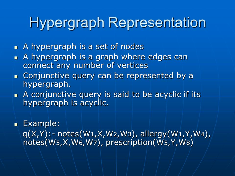 Hypergraph Representation A hypergraph is a set of nodes A hypergraph is a set of nodes A hypergraph is a graph where edges can connect any number of vertices A hypergraph is a graph where edges can connect any number of vertices Conjunctive query can be represented by a hypergraph.