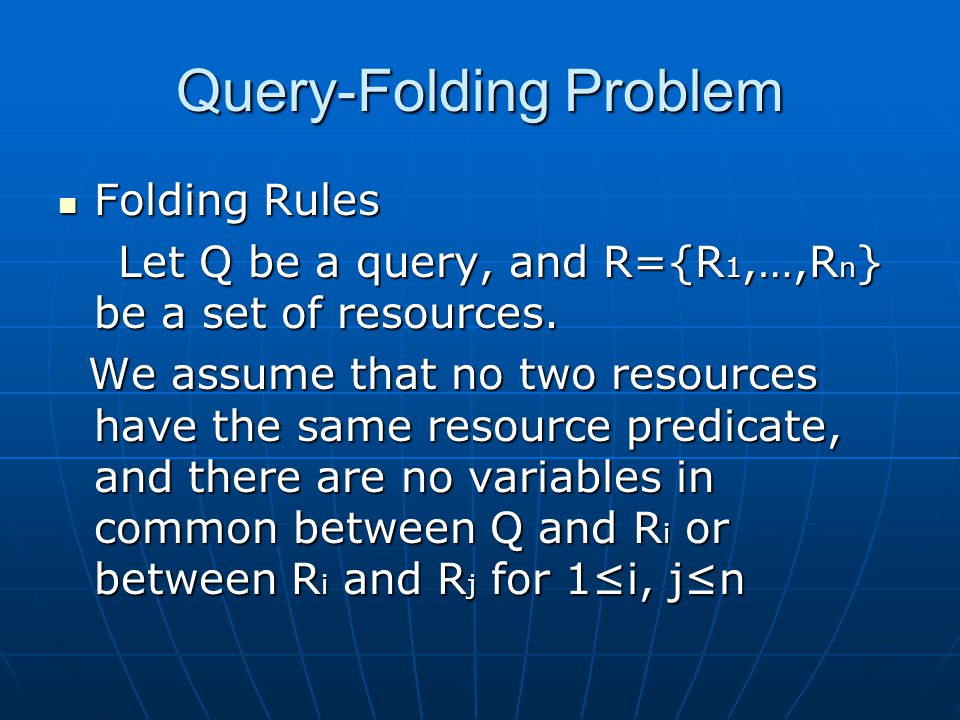 Query-Folding Problem Folding Rules Folding Rules Let Q be a query, and R={R 1,…,R n } be a set of resources.