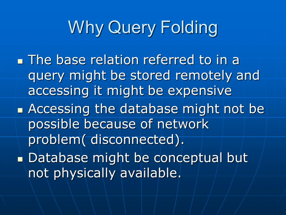 Why Query Folding The base relation referred to in a query might be stored remotely and accessing it might be expensive The base relation referred to in a query might be stored remotely and accessing it might be expensive Accessing the database might not be possible because of network problem( disconnected).