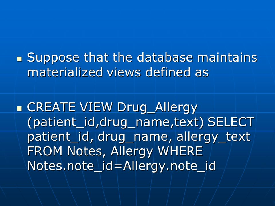 Suppose that the database maintains materialized views defined as Suppose that the database maintains materialized views defined as CREATE VIEW Drug_Allergy (patient_id,drug_name,text) SELECT patient_id, drug_name, allergy_text FROM Notes, Allergy WHERE Notes.note_id=Allergy.note_id CREATE VIEW Drug_Allergy (patient_id,drug_name,text) SELECT patient_id, drug_name, allergy_text FROM Notes, Allergy WHERE Notes.note_id=Allergy.note_id
