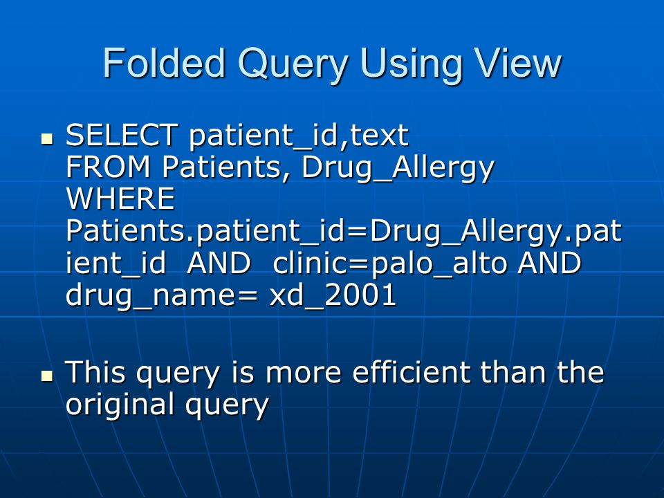 Folded Query Using View SELECT patient_id,text FROM Patients, Drug_Allergy WHERE Patients.patient_id=Drug_Allergy.pat ient_id AND clinic=palo_alto AND drug_name= xd_2001 SELECT patient_id,text FROM Patients, Drug_Allergy WHERE Patients.patient_id=Drug_Allergy.pat ient_id AND clinic=palo_alto AND drug_name= xd_2001 This query is more efficient than the original query This query is more efficient than the original query