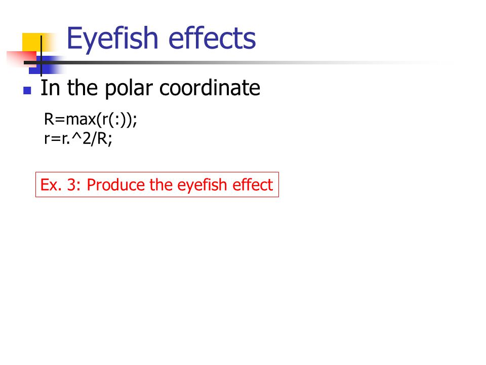 Eyefish effects In the polar coordinate R=max(r(:)); r=r.^2/R; Ex. 3: Produce the eyefish effect