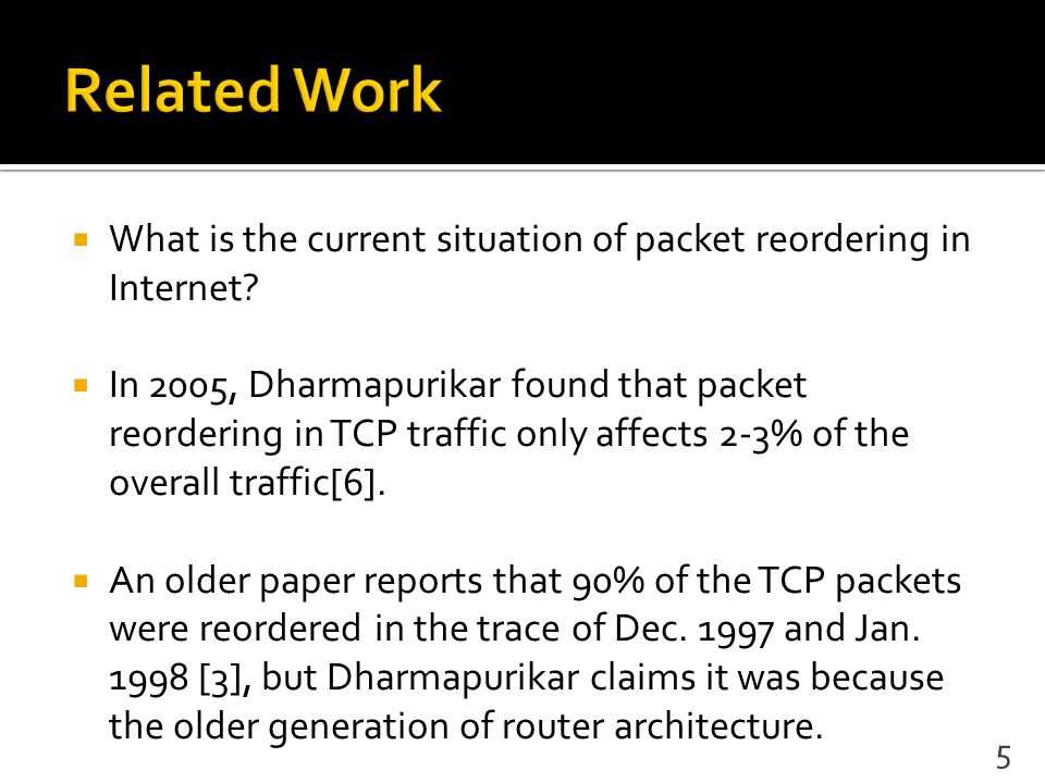  What is the current situation of packet reordering in Internet?  In 2005, Dharmapurikar found that packet reordering in TCP traffic only affects 2-