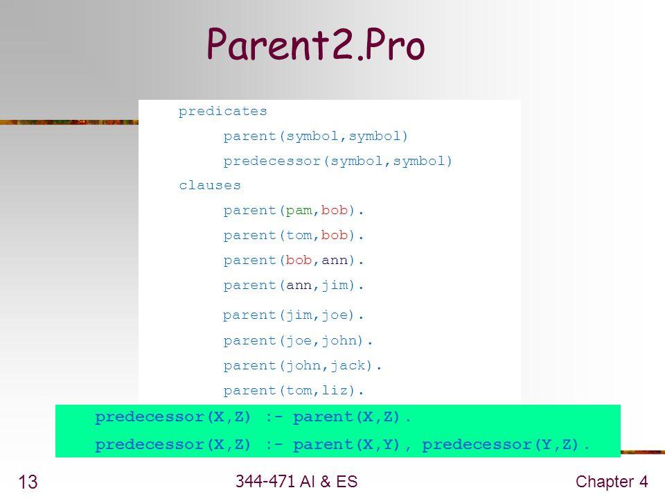 344-471 AI & ESChapter 4 13 predecessor(X,Z) :- parent(X,Z). predecessor(X,Z) :- parent(X,Y), predecessor(Y,Z). predicates parent(symbol,symbol) prede