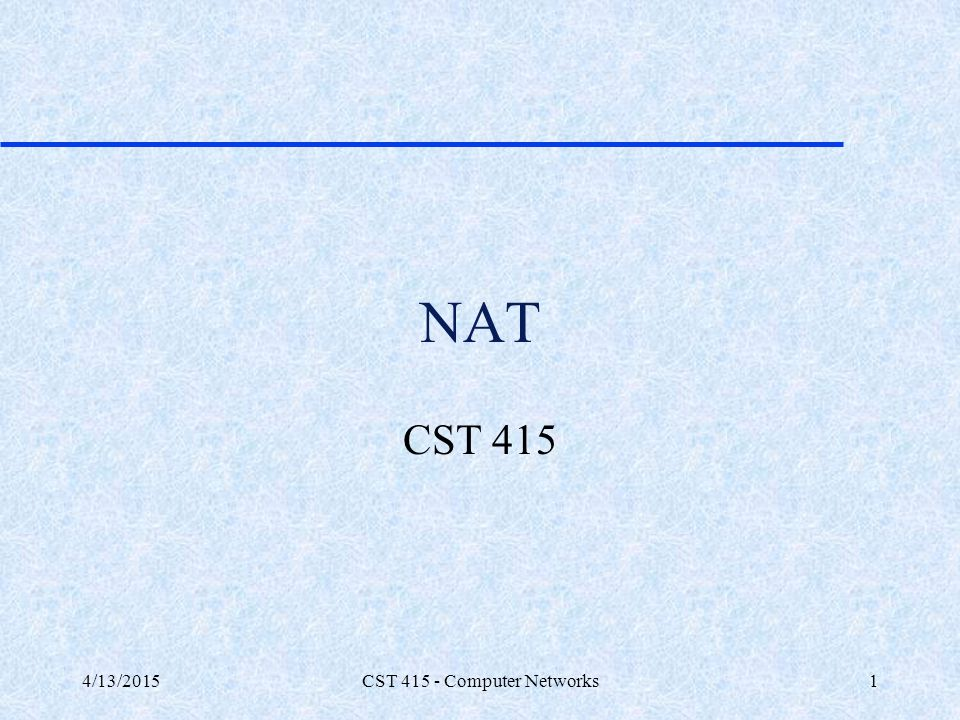4/13/2015CST 415 - Computer Networks12 NAT types Overlapping NAT: The internal IP range (237.16.32.xx) is also a registered range used by another network.