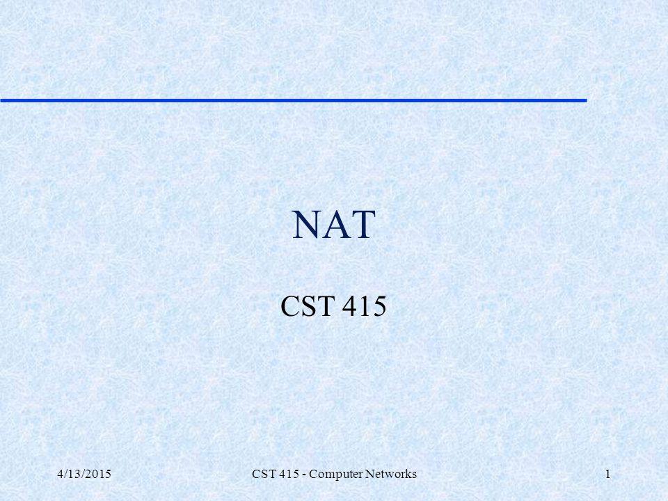 4/13/2015CST 415 - Computer Networks1 NAT CST 415