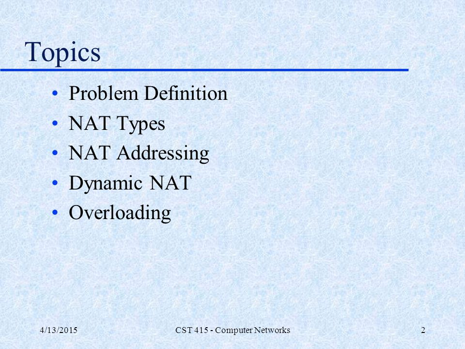 4/13/2015CST 415 - Computer Networks2 Topics Problem Definition NAT Types NAT Addressing Dynamic NAT Overloading