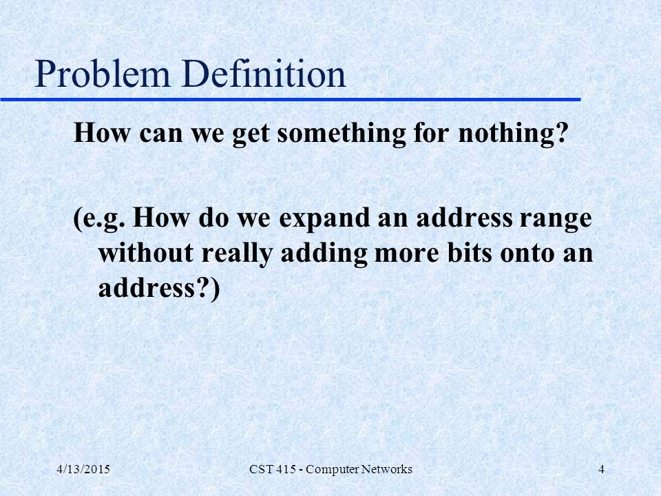 4/13/2015CST 415 - Computer Networks5 Problem Definition The Internet sees a single point of presence – 161.82.35.22 The private sees a single point of presence as the router – 192.10.10.5 The NAT device translates from private network to external network.
