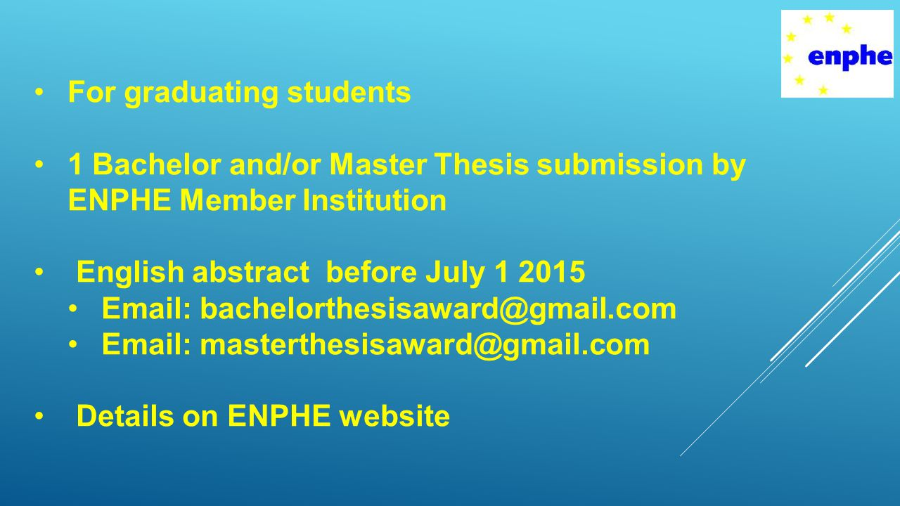 For graduating students 1 Bachelor and/or Master Thesis submission by ENPHE Member Institution English abstract before July 1 2015 Email: bachelorthesisaward@gmail.com Email: masterthesisaward@gmail.com Details on ENPHE website