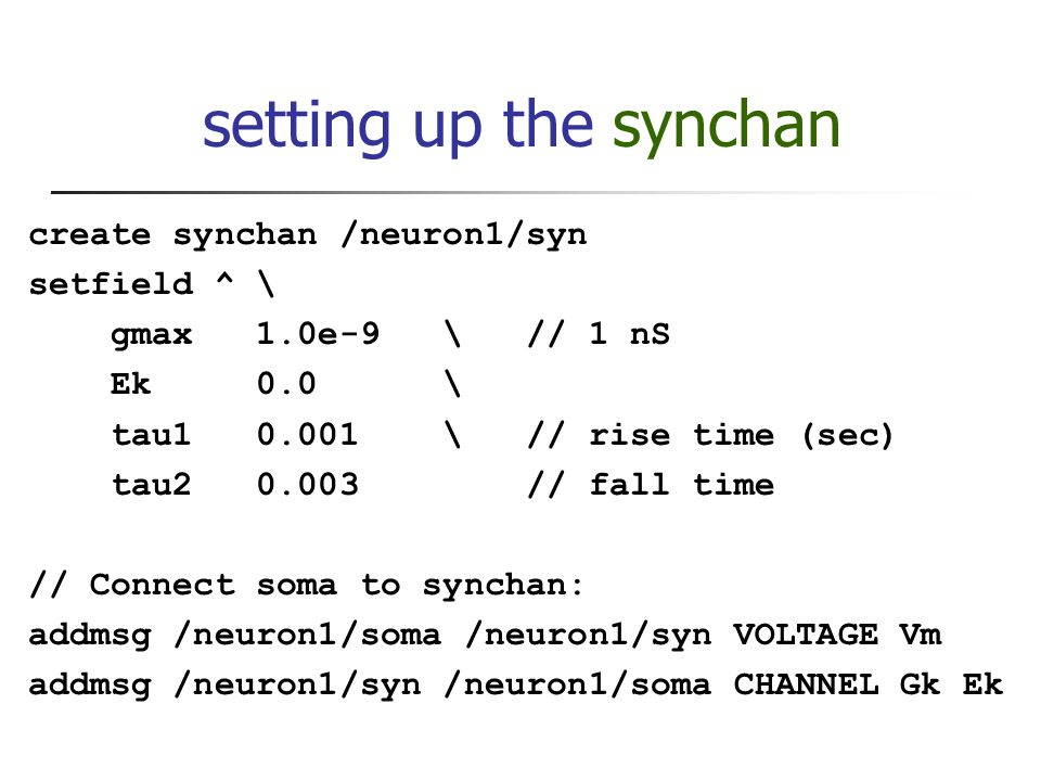 setting up the synchan create synchan /neuron1/syn setfield ^ \ gmax 1.0e-9 \ // 1 nS Ek 0.0 \ tau1 0.001 \ // rise time (sec) tau2 0.003 // fall time // Connect soma to synchan: addmsg /neuron1/soma /neuron1/syn VOLTAGE Vm addmsg /neuron1/syn /neuron1/soma CHANNEL Gk Ek