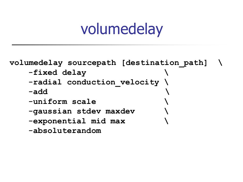 volumedelay volumedelay sourcepath [destination_path] \ -fixed delay \ -radial conduction_velocity \ -add \ -uniform scale \ -gaussian stdev maxdev \ -exponential mid max \ -absoluterandom