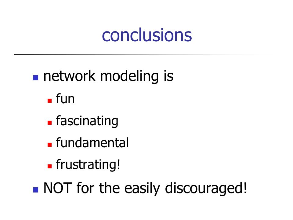 conclusions network modeling is fun fascinating fundamental frustrating.