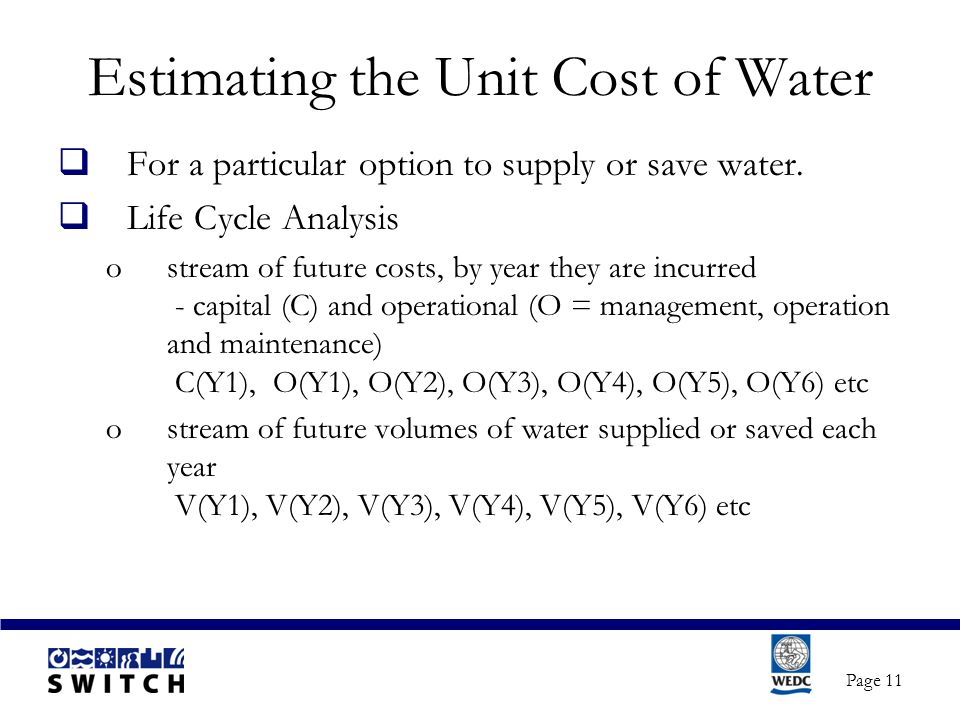 Page 11 Estimating the Unit Cost of Water  For a particular option to supply or save water.  Life Cycle Analysis ostream of future costs, by year th