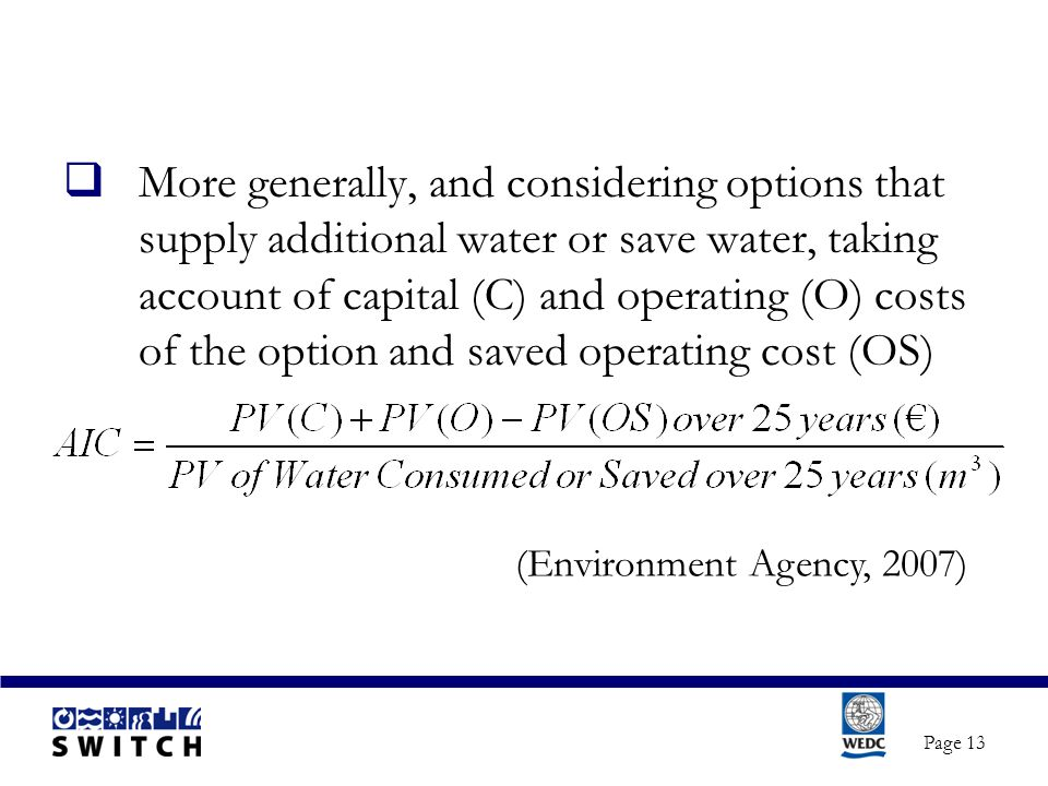 Page 13  More generally, and considering options that supply additional water or save water, taking account of capital (C) and operating (O) costs of the option and saved operating cost (OS) (Environment Agency, 2007)