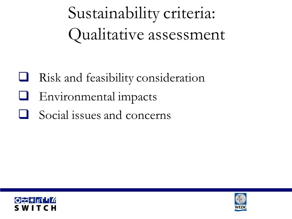 Sustainability criteria: Qualitative assessment  Risk and feasibility consideration  Environmental impacts  Social issues and concerns