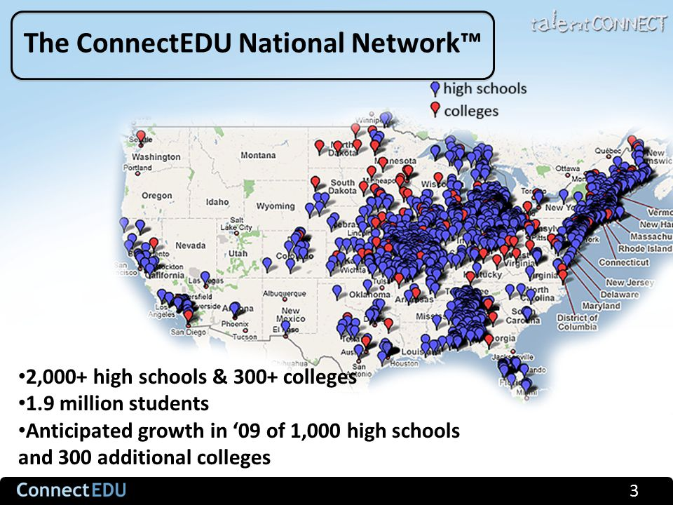 3 The ConnectEDU National Network™ 2,000+ high schools & 300+ colleges 1.9 million students Anticipated growth in '09 of 1,000 high schools and 300 additional colleges