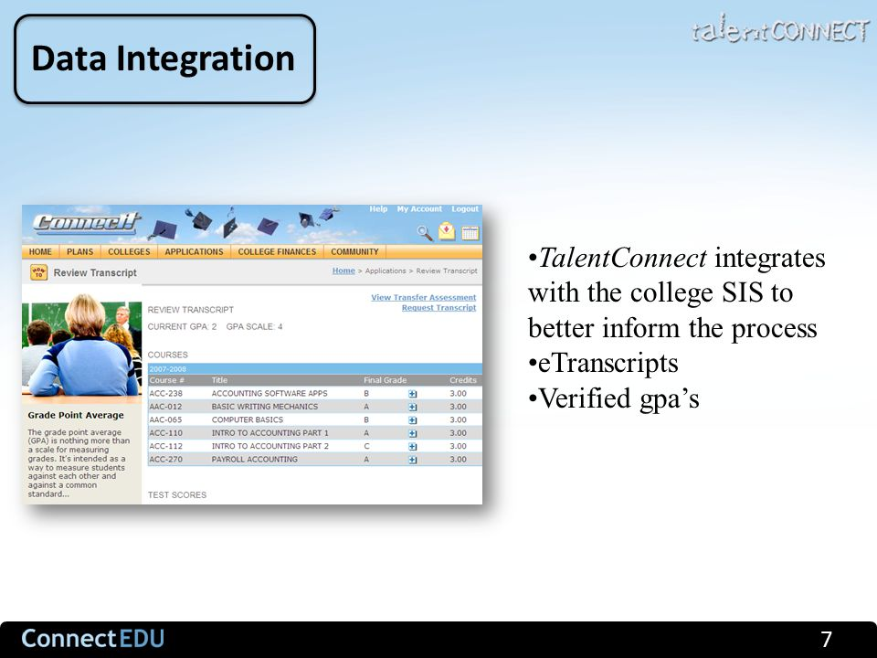 7 Data Integration TalentConnect integrates with the college SIS to better inform the process eTranscripts Verified gpa's