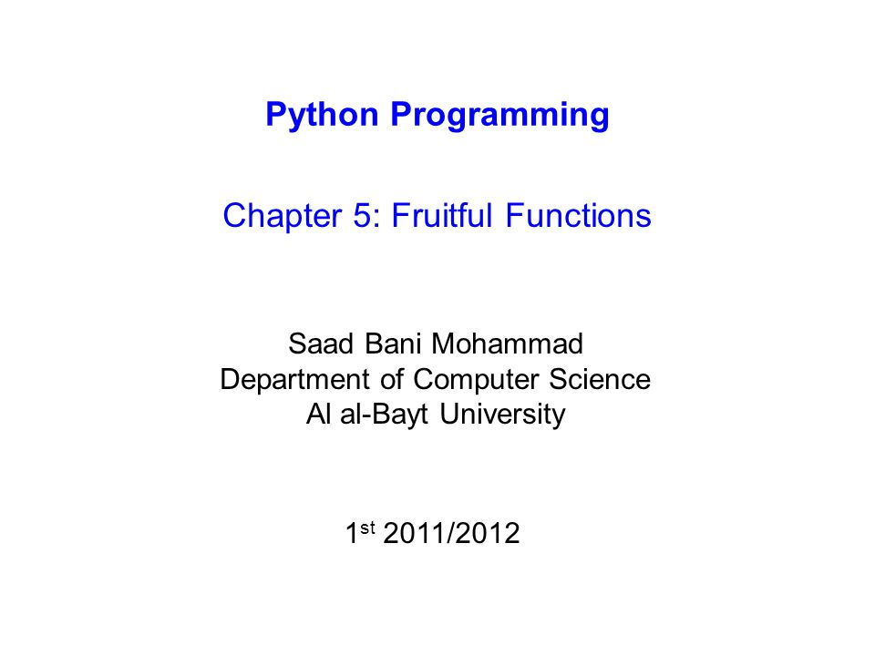 Python Programming Chapter 5: Fruitful Functions Saad Bani Mohammad Department of Computer Science Al al-Bayt University 1 st 2011/2012