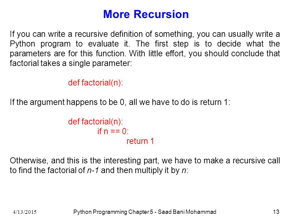 4/13/2015 Python Programming Chapter 5 - Saad Bani Mohammad13 More Recursion If you can write a recursive definition of something, you can usually write a Python program to evaluate it.