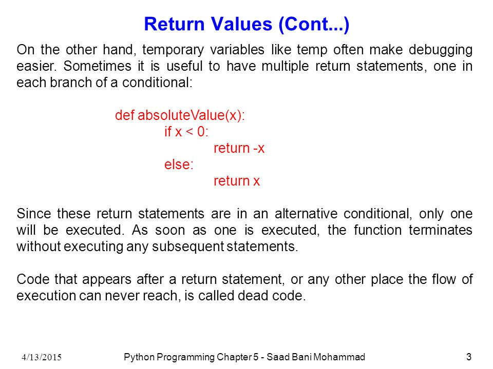 4/13/2015 Python Programming Chapter 5 - Saad Bani Mohammad3 Return Values (Cont...) On the other hand, temporary variables like temp often make debugging easier.