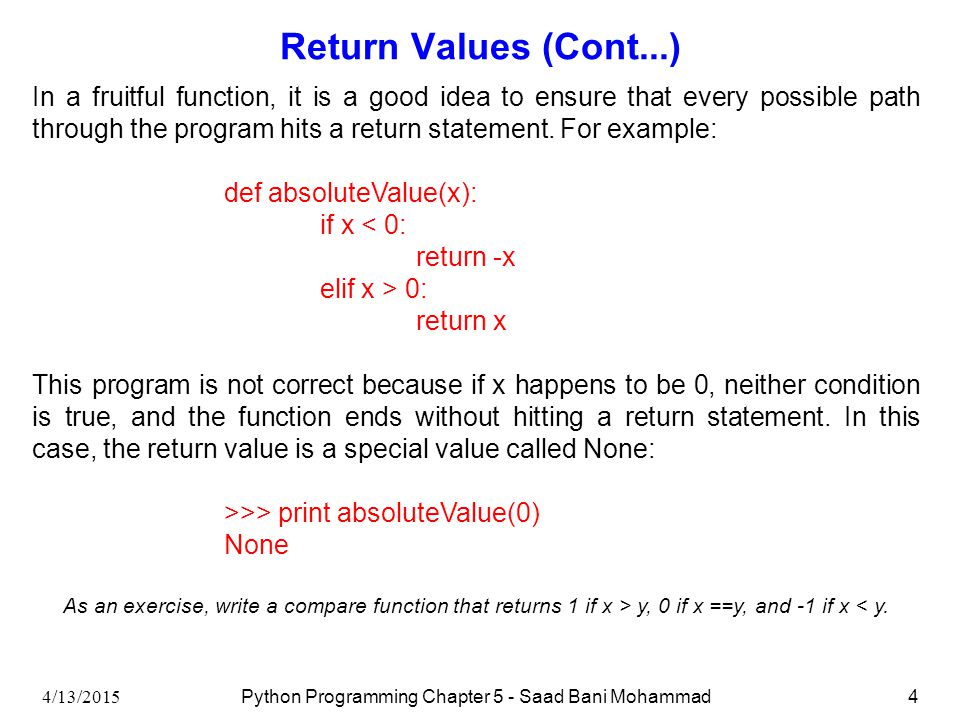 4/13/2015 Python Programming Chapter 5 - Saad Bani Mohammad4 Return Values (Cont...) In a fruitful function, it is a good idea to ensure that every possible path through the program hits a return statement.