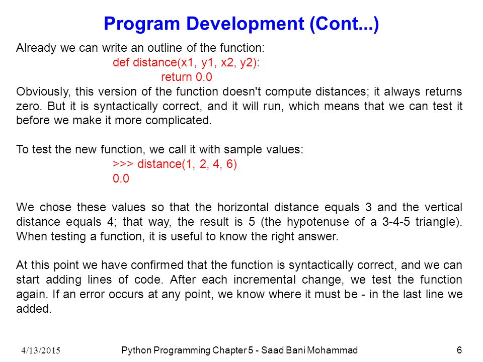 4/13/2015 Python Programming Chapter 5 - Saad Bani Mohammad6 Program Development (Cont...) Already we can write an outline of the function: def distance(x1, y1, x2, y2): return 0.0 Obviously, this version of the function doesn t compute distances; it always returns zero.