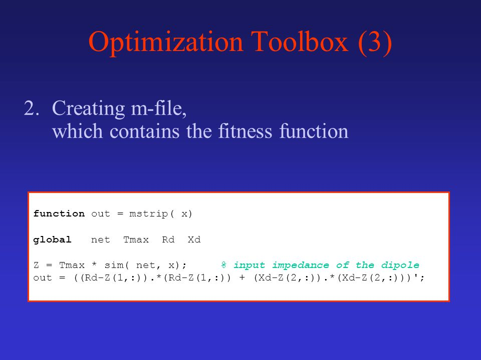 Optimization Toolbox (3) 2.Creating m-file, which contains the fitness function function out = mstrip( x) global net Tmax Rd Xd Z = Tmax * sim( net, x); % input impedance of the dipole out = ((Rd-Z(1,:)).*(Rd-Z(1,:)) + (Xd-Z(2,:)).*(Xd-Z(2,:))) ;