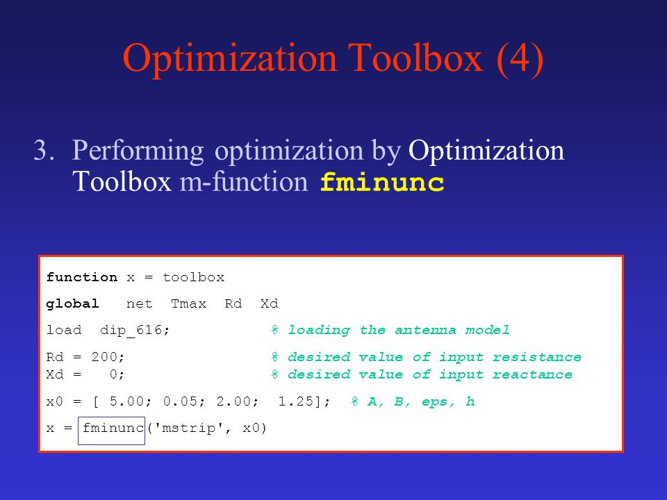 Optimization Toolbox (4) 3.Performing optimization by Optimization Toolbox m-function fminunc function x = toolbox global net Tmax Rd Xd load dip_616; % loading the antenna model Rd = 200; % desired value of input resistance Xd = 0; % desired value of input reactance x0 = [ 5.00; 0.05; 2.00; 1.25]; % A, B, eps, h x = fminunc( mstrip , x0)