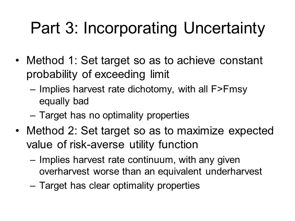 Part 3: Incorporating Uncertainty Method 1: Set target so as to achieve constant probability of exceeding limit –Implies harvest rate dichotomy, with all F>Fmsy equally bad –Target has no optimality properties Method 2: Set target so as to maximize expected value of risk-averse utility function –Implies harvest rate continuum, with any given overharvest worse than an equivalent underharvest –Target has clear optimality properties