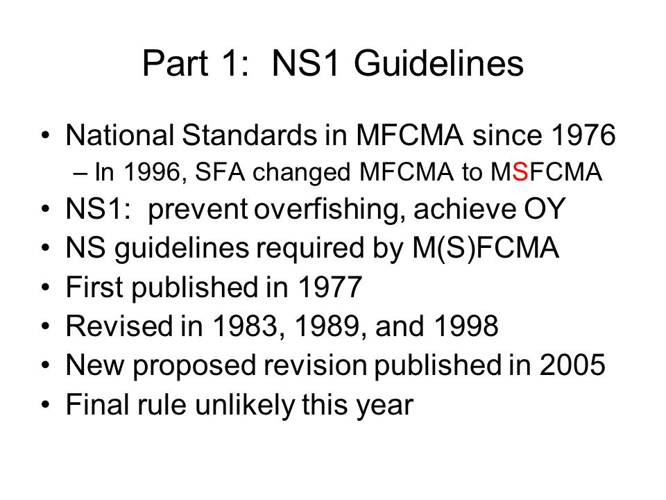 Part 1: NS1 Guidelines National Standards in MFCMA since 1976 –In 1996, SFA changed MFCMA to MSFCMA NS1: prevent overfishing, achieve OY NS guidelines required by M(S)FCMA First published in 1977 Revised in 1983, 1989, and 1998 New proposed revision published in 2005 Final rule unlikely this year