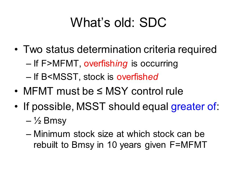 What's old: SDC Two status determination criteria required –If F>MFMT, overfishing is occurring –If B<MSST, stock is overfished MFMT must be ≤ MSY control rule If possible, MSST should equal greater of: –½ Bmsy –Minimum stock size at which stock can be rebuilt to Bmsy in 10 years given F=MFMT