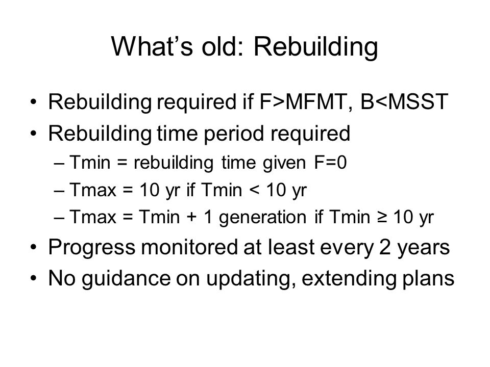 What's old: Rebuilding Rebuilding required if F>MFMT, B<MSST Rebuilding time period required –Tmin = rebuilding time given F=0 –Tmax = 10 yr if Tmin < 10 yr –Tmax = Tmin + 1 generation if Tmin ≥ 10 yr Progress monitored at least every 2 years No guidance on updating, extending plans