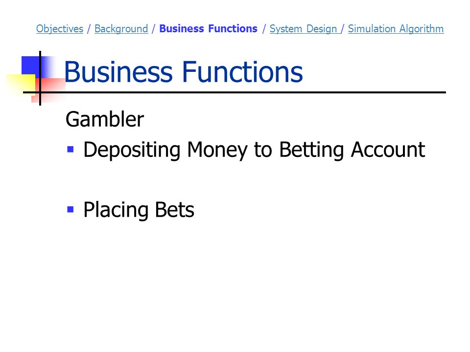 Business Functions Gambler  Depositing Money to Betting Account  Placing Bets ObjectivesObjectives / Background / Business Functions / System Design / Simulation AlgorithmBackgroundSystem Design Simulation Algorithm