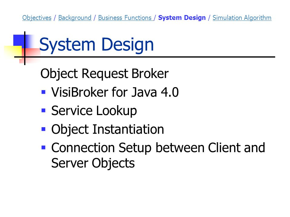System Design Object Request Broker  VisiBroker for Java 4.0  Service Lookup  Object Instantiation  Connection Setup between Client and Server Objects ObjectivesObjectives / Background / Business Functions / System Design / Simulation AlgorithmBackgroundBusiness Functions Simulation Algorithm