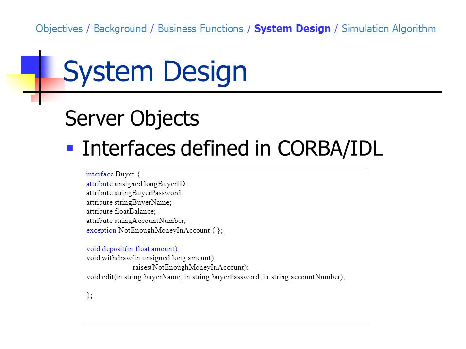 System Design Server Objects  Interfaces defined in CORBA/IDL interface Buyer { attribute unsigned longBuyerID; attribute stringBuyerPassword; attribute stringBuyerName; attribute floatBalance; attribute stringAccountNumber; exception NotEnoughMoneyInAccount { }; void deposit(in float amount); void withdraw(in unsigned long amount) raises(NotEnoughMoneyInAccount); void edit(in string buyerName, in string buyerPassword, in string accountNumber); }; ObjectivesObjectives / Background / Business Functions / System Design / Simulation AlgorithmBackgroundBusiness Functions Simulation Algorithm