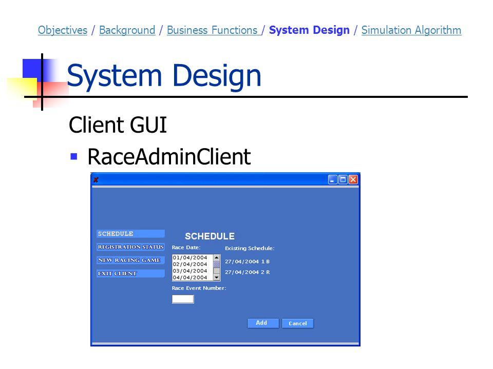System Design Client GUI  RaceAdminClient ObjectivesObjectives / Background / Business Functions / System Design / Simulation AlgorithmBackgroundBusiness Functions Simulation Algorithm