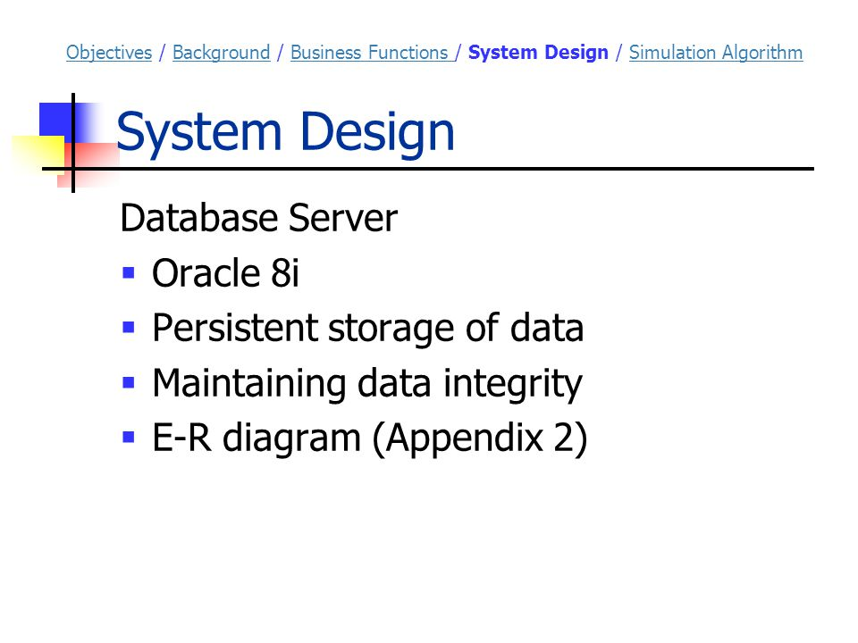 System Design Database Server  Oracle 8i  Persistent storage of data  Maintaining data integrity  E-R diagram (Appendix 2) ObjectivesObjectives / Background / Business Functions / System Design / Simulation AlgorithmBackgroundBusiness Functions Simulation Algorithm