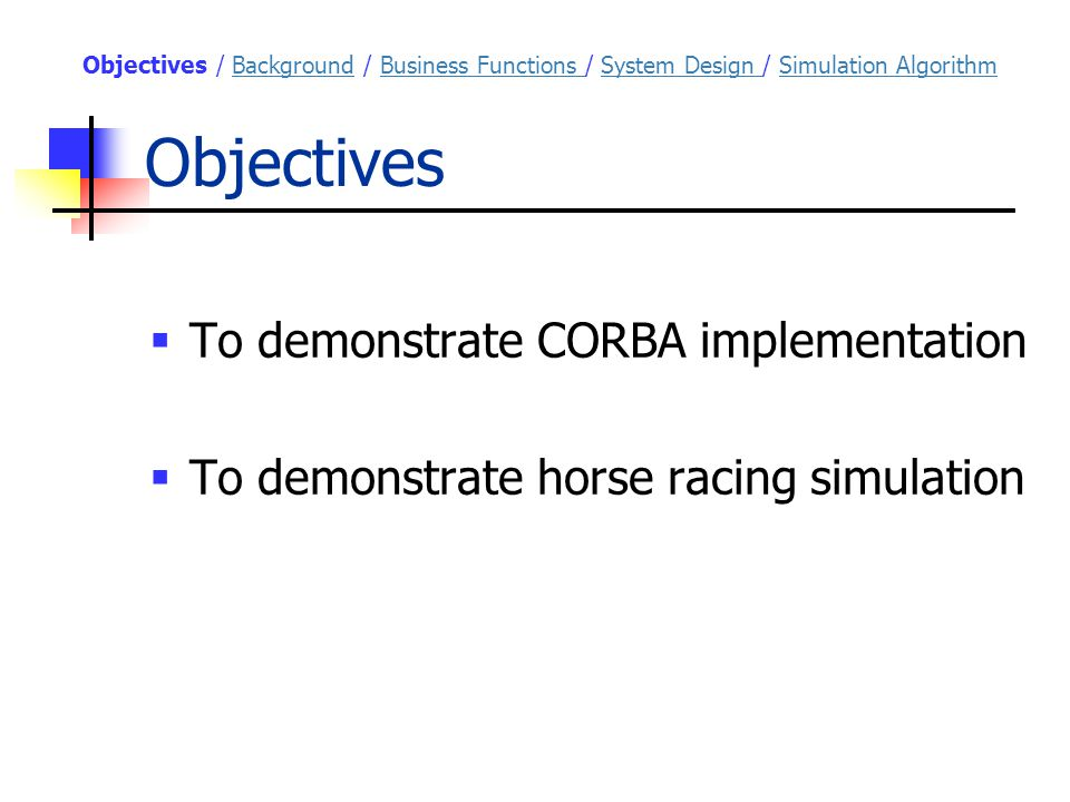 Objectives  To demonstrate CORBA implementation  To demonstrate horse racing simulation Objectives / Background / Business Functions / System Design / Simulation AlgorithmBackgroundBusiness Functions System Design Simulation Algorithm