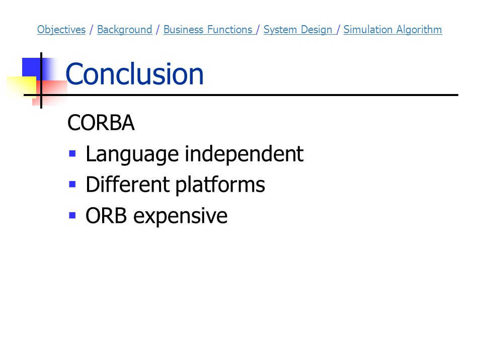 Conclusion CORBA  Language independent  Different platforms  ORB expensive ObjectivesObjectives / Background / Business Functions / System Design / Simulation AlgorithmBackgroundBusiness Functions System Design Simulation Algorithm