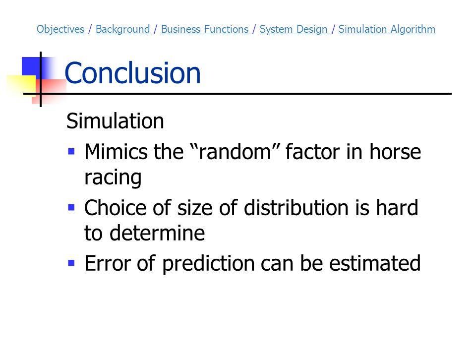 Conclusion Simulation  Mimics the random factor in horse racing  Choice of size of distribution is hard to determine  Error of prediction can be estimated ObjectivesObjectives / Background / Business Functions / System Design / Simulation AlgorithmBackgroundBusiness Functions System Design Simulation Algorithm