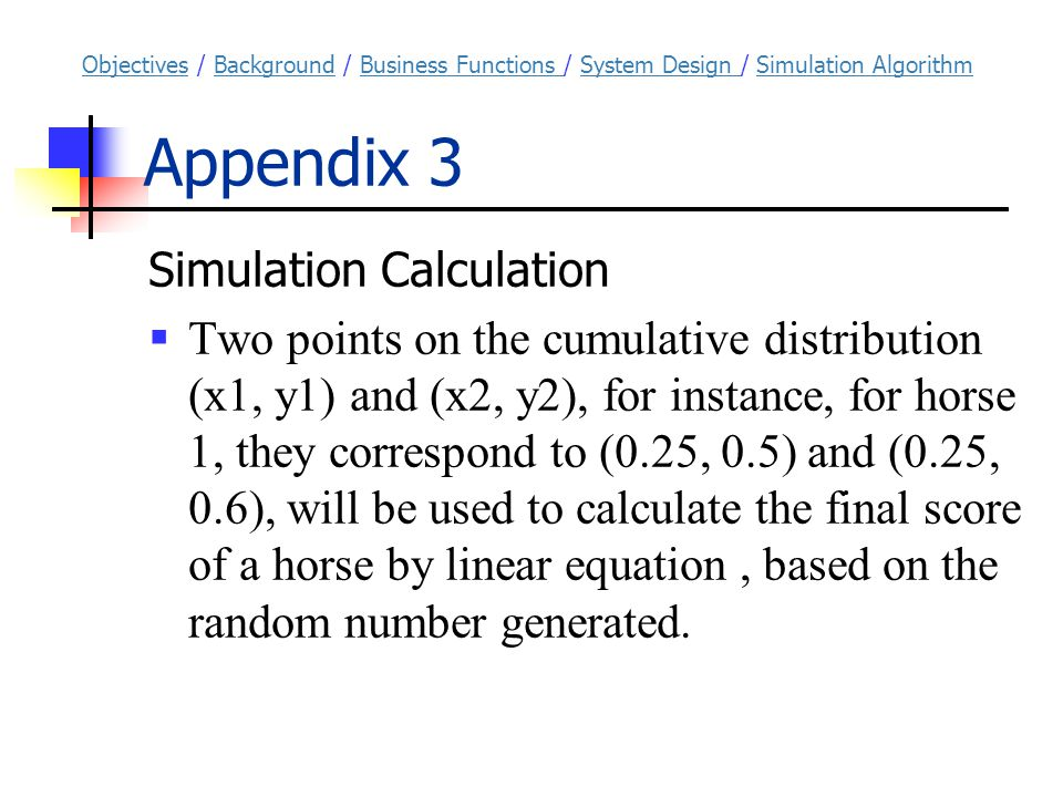 Appendix 3 Simulation Calculation  Two points on the cumulative distribution (x1, y1) and (x2, y2), for instance, for horse 1, they correspond to (0.25, 0.5) and (0.25, 0.6), will be used to calculate the final score of a horse by linear equation, based on the random number generated.