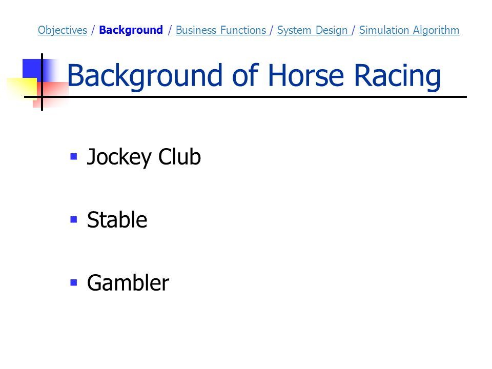 Background of Horse Racing ObjectivesObjectives / Background / Business Functions / System Design / Simulation AlgorithmBusiness Functions System Design Simulation Algorithm  Jockey Club  Stable  Gambler