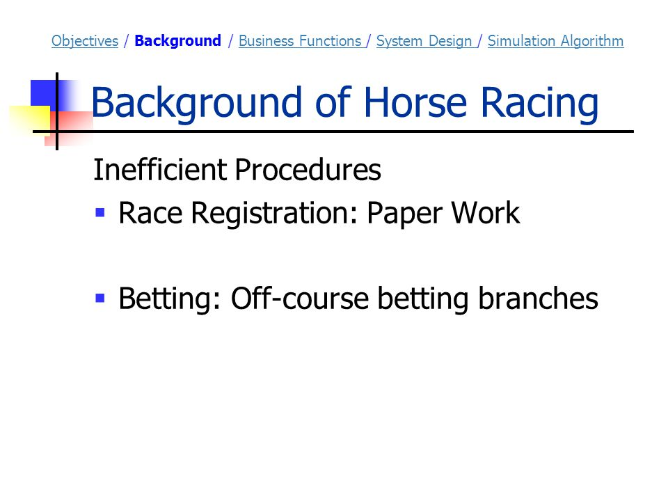 Background of Horse Racing Inefficient Procedures  Race Registration: Paper Work  Betting: Off-course betting branches ObjectivesObjectives / Background / Business Functions / System Design / Simulation AlgorithmBusiness Functions System Design Simulation Algorithm
