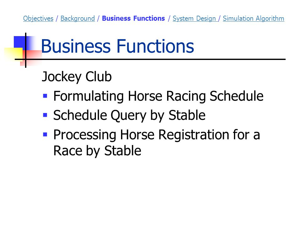 Business Functions ObjectivesObjectives / Background / Business Functions / System Design / Simulation AlgorithmBackgroundSystem Design Simulation Algorithm Jockey Club  Formulating Horse Racing Schedule  Schedule Query by Stable  Processing Horse Registration for a Race by Stable