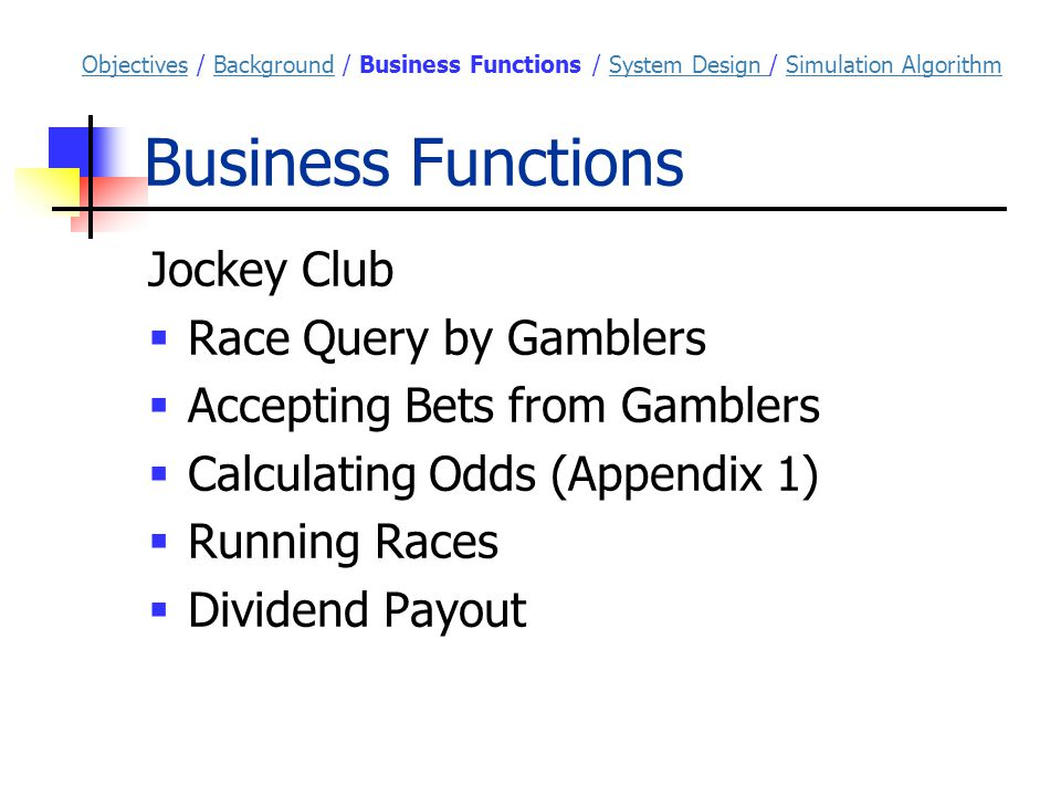 Business Functions Jockey Club  Race Query by Gamblers  Accepting Bets from Gamblers  Calculating Odds (Appendix 1)  Running Races  Dividend Payout ObjectivesObjectives / Background / Business Functions / System Design / Simulation AlgorithmBackgroundSystem Design Simulation Algorithm