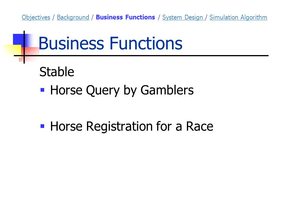 Simulation Algorithm Assumptions of Simulation  Independent distribution of R/N  Factors including location of racecourse, lane, and jockey are insignificant  Data from the 10 most recent races are used ObjectivesObjectives / Background / Business Functions / System Design / Simulation AlgorithmBackgroundBusiness Functions System Design