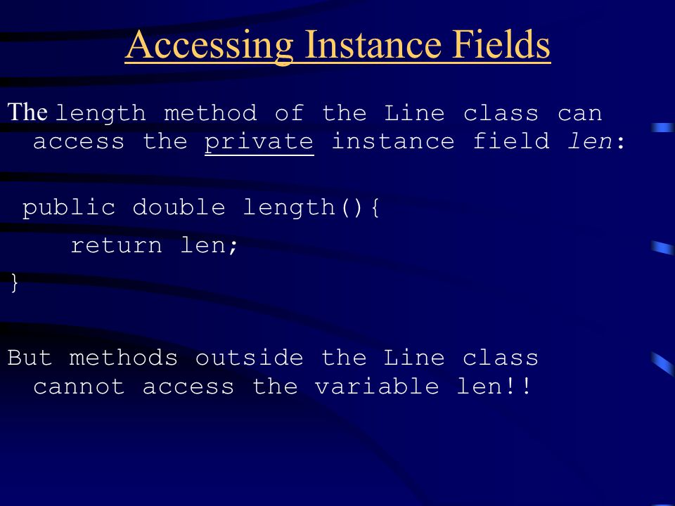 Accessing Instance Fields The length method of the Line class can access the private instance field len: public double length(){ return len; } But methods outside the Line class cannot access the variable len!!