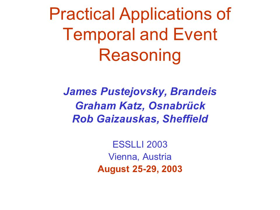 Practical Applications of Temporal and Event Reasoning James Pustejovsky, Brandeis Graham Katz, Osnabrück Rob Gaizauskas, Sheffield ESSLLI 2003 Vienna