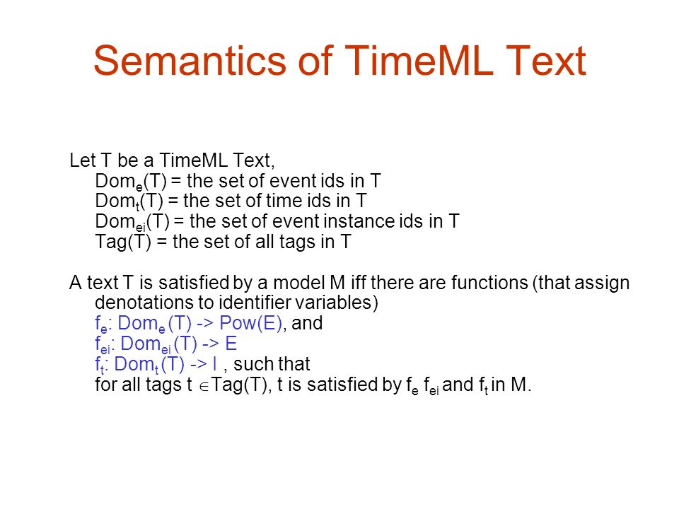 Semantics of TimeML Text Let T be a TimeML Text, Dom e (T) = the set of event ids in T Dom t (T) = the set of time ids in T Dom ei (T) = the set of ev